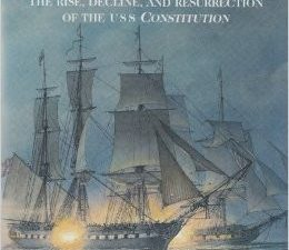 Old Ironsides The Rise, Decline, and Resurrection of the USS Constitution